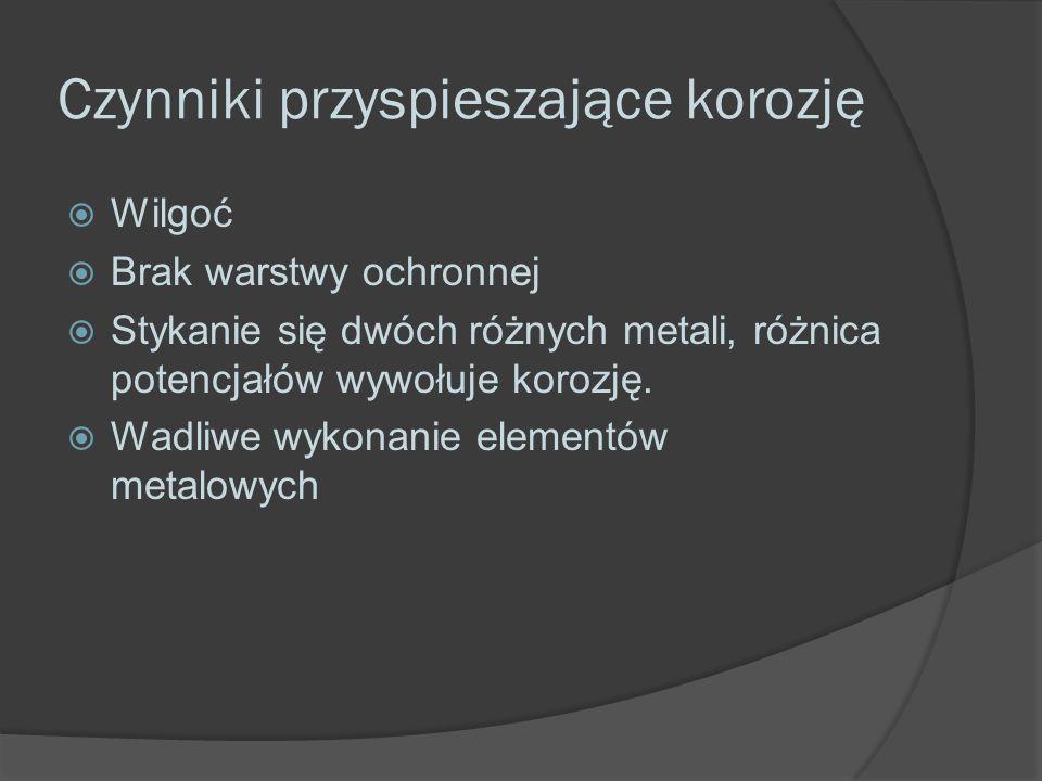 Czynniki przyspieszające korozję  Wilgoć  Brak warstwy ochronnej  Stykanie się dwóch różnych metali, różnica potencjałów wywołuje korozję.