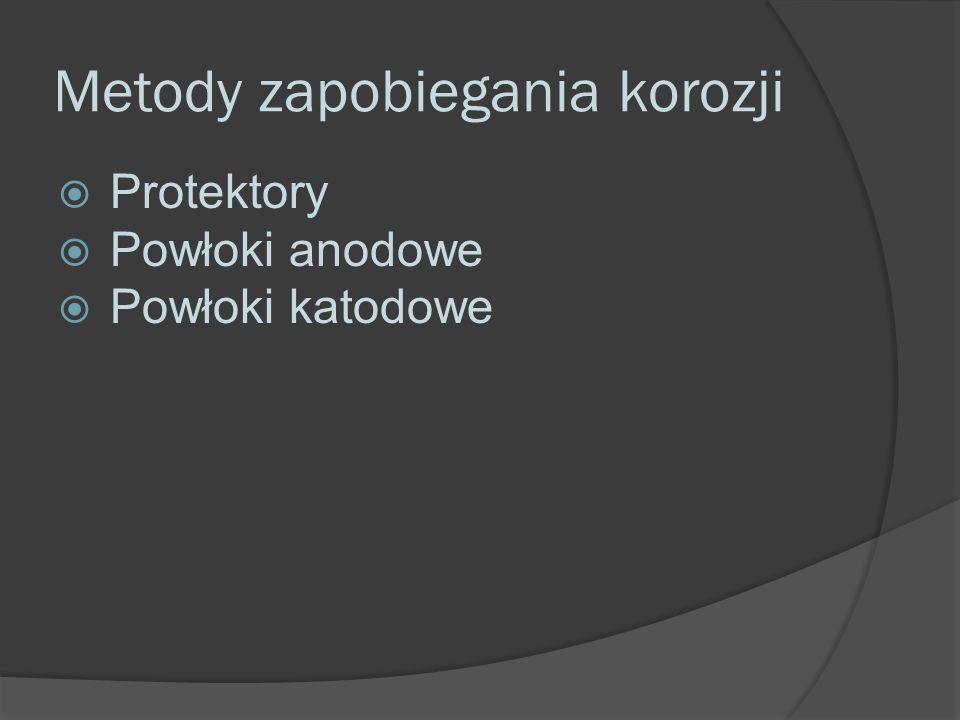 Metody zapobiegania korozji  Protektory  Powłoki anodowe  Powłoki katodowe
