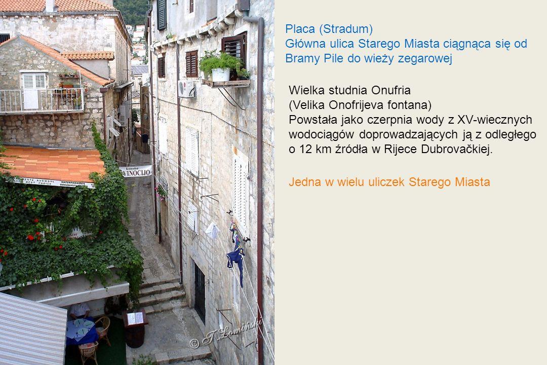 Placa (Stradum) Główna ulica Starego Miasta ciągnąca się od Bramy Pile do wieży zegarowej Wielka studnia Onufria (Velika Onofrijeva fontana) Powstała jako czerpnia wody z XV-wiecznych wodociągów doprowadzających ją z odległego o 12 km źródła w Rijece Dubrovačkiej.