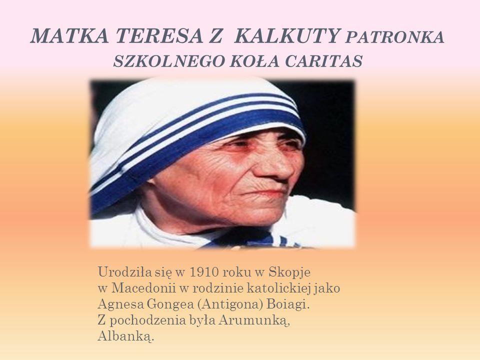 MATKA TERESA Z KALKUTY PATRONKA SZKOLNEGO KOŁA CARITAS Urodziła się w 1910 roku w Skopje w Macedonii w rodzinie katolickiej jako Agnesa Gongea (Antigona) Boiagi.