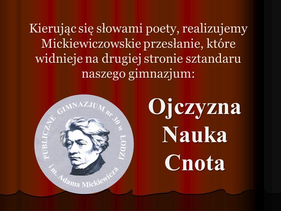 Kierując się słowami poety, realizujemy Mickiewiczowskie przesłanie, które widnieje na drugiej stronie sztandaru naszego gimnazjum: Ojczyzna Nauka Cnota