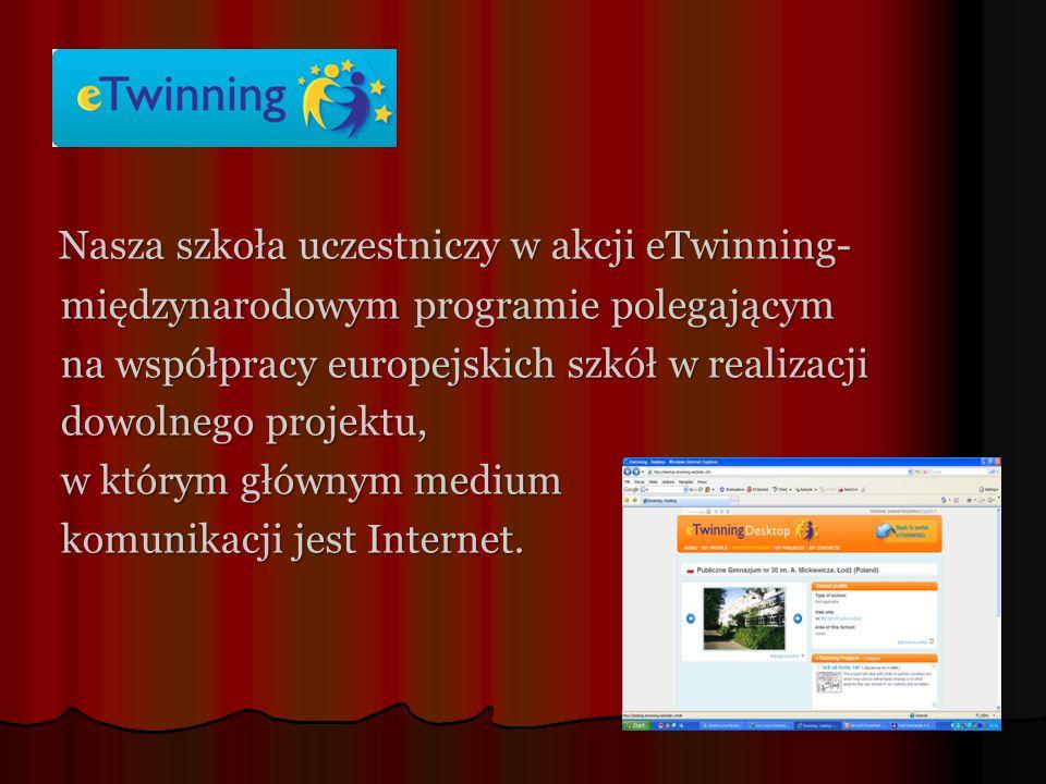 Nasza szkoła uczestniczy w akcji eTwinning- Nasza szkoła uczestniczy w akcji eTwinning- międzynarodowym programie polegającym międzynarodowym programie polegającym na współpracy europejskich szkół w realizacji na współpracy europejskich szkół w realizacji dowolnego projektu, dowolnego projektu, w którym głównym medium w którym głównym medium komunikacji jest Internet.