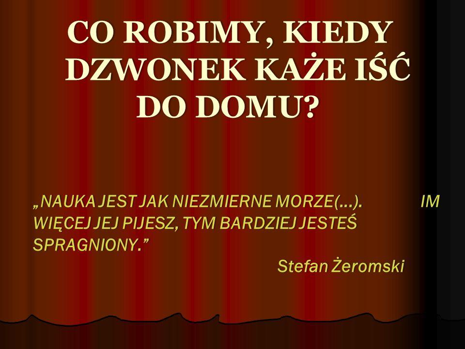 """CO ROBIMY, KIEDY DZWONEK KAŻE IŚĆ DO DOMU. """"NAUKA JEST JAK NIEZMIERNE MORZE(...)."""