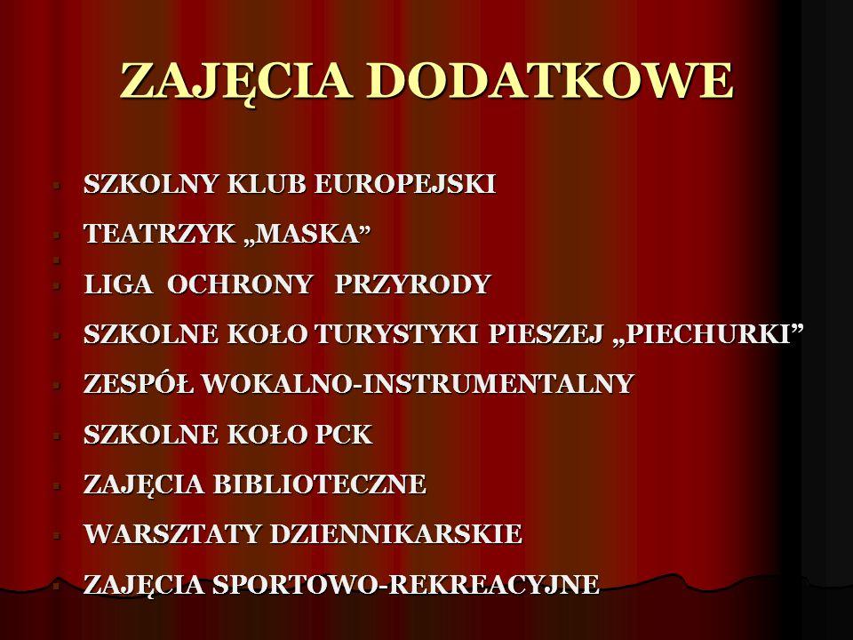 """ZAJĘCIA DODATKOWE  SZKOLNY KLUB EUROPEJSKI  TEATRZYK """" MASKA   LIGA OCHRONY PRZYRODY  SZKOLNE KOŁO TURYSTYKI PIESZEJ """"PIECHURKI  ZESPÓŁ WOKALNO-INSTRUMENTALNY  SZKOLNE KOŁO PCK  ZAJĘCIA BIBLIOTECZNE  WARSZTATY DZIENNIKARSKIE  ZAJĘCIA SPORTOWO-REKREACYJNE"""