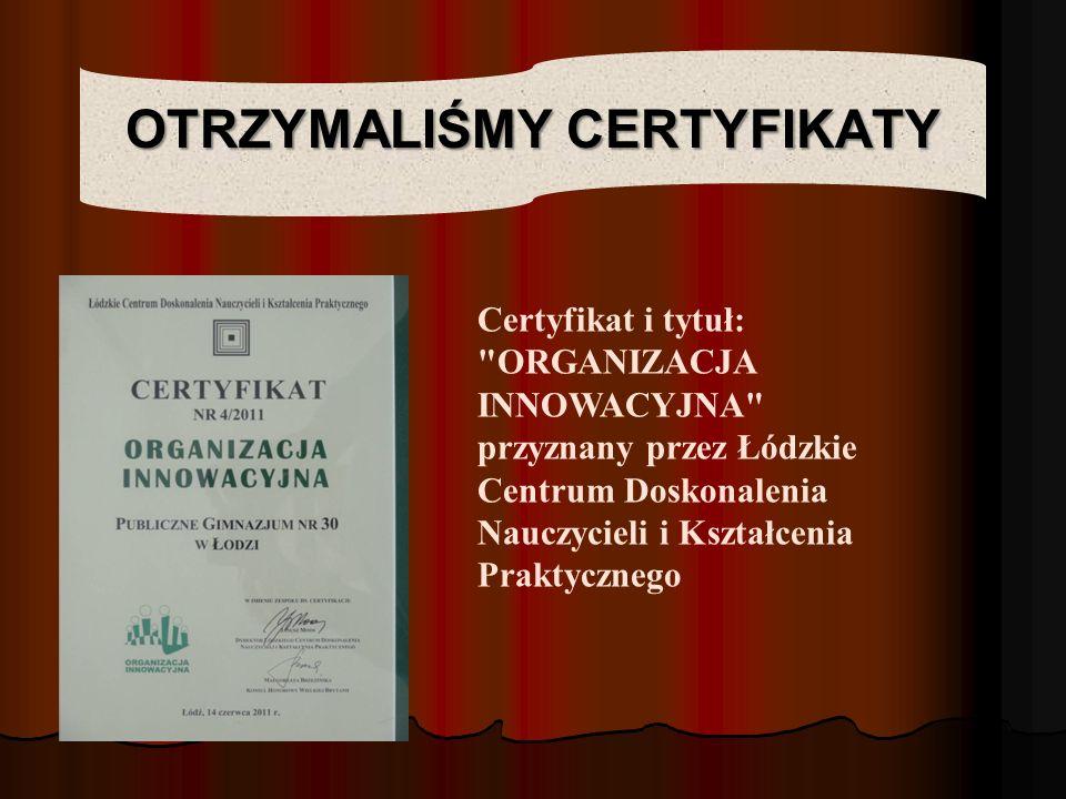 OTRZYMALIŚMY CERTYFIKATY Certyfikat i tytuł: ORGANIZACJA INNOWACYJNA przyznany przez Łódzkie Centrum Doskonalenia Nauczycieli i Kształcenia Praktycznego