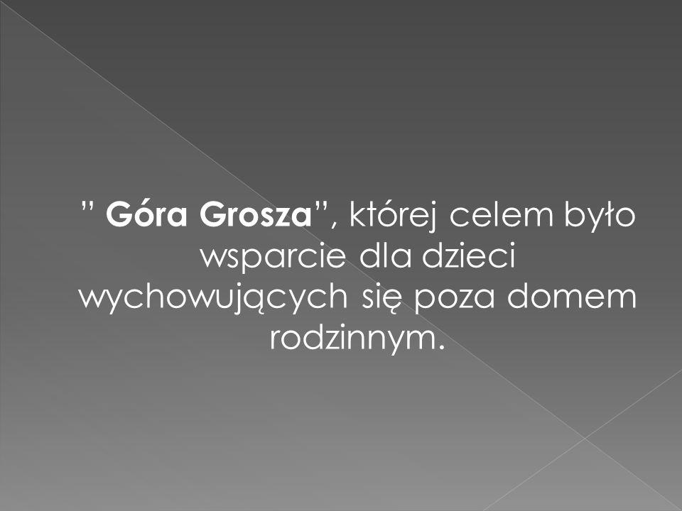 Góra Grosza , której celem było wsparcie dla dzieci wychowujących się poza domem rodzinnym.