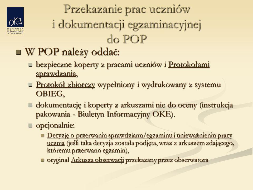 Przekazanie prac uczniów i dokumentacji egzaminacyjnej do POP W POP nale ż y odda ć : W POP nale ż y odda ć : bezpieczne koperty z pracami uczniów i Protokołami sprawdzania, bezpieczne koperty z pracami uczniów i Protokołami sprawdzania, Protokół zbiorczy wypełniony i wydrukowany z systemu OBIEG, Protokół zbiorczy wypełniony i wydrukowany z systemu OBIEG, dokumentację i koperty z arkuszami nie do oceny (instrukcja pakowania - Biuletyn Informacyjny OKE).