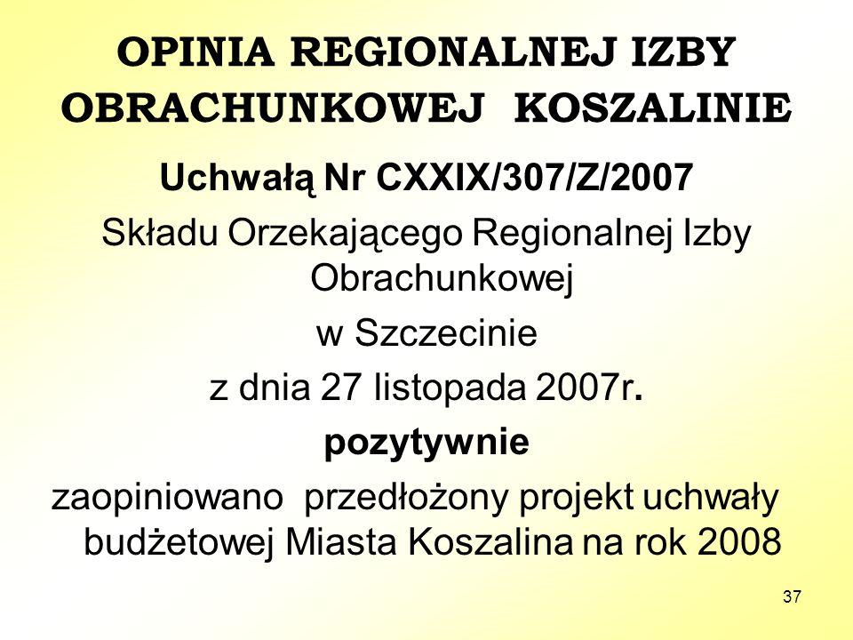 37 OPINIA REGIONALNEJ IZBY OBRACHUNKOWEJ KOSZALINIE Uchwałą Nr CXXIX/307/Z/2007 Składu Orzekającego Regionalnej Izby Obrachunkowej w Szczecinie z dnia 27 listopada 2007r.