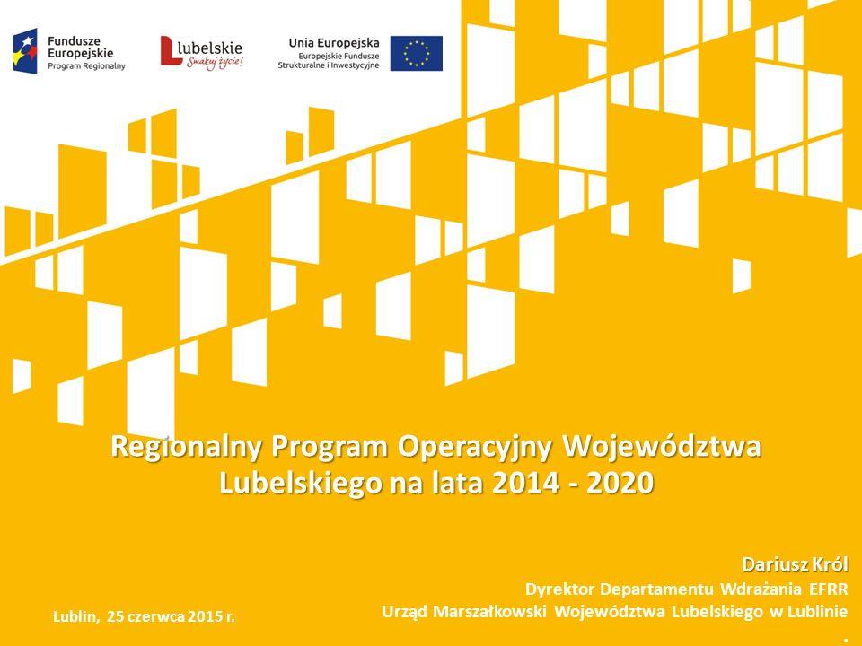 Regionalny Program Operacyjny Województwa Lubelskiego na lata 2014 - 2020 Dariusz Król Dyrektor Departamentu Wdrażania EFRR Urząd Marszałkowski Województwa Lubelskiego w Lublinie.