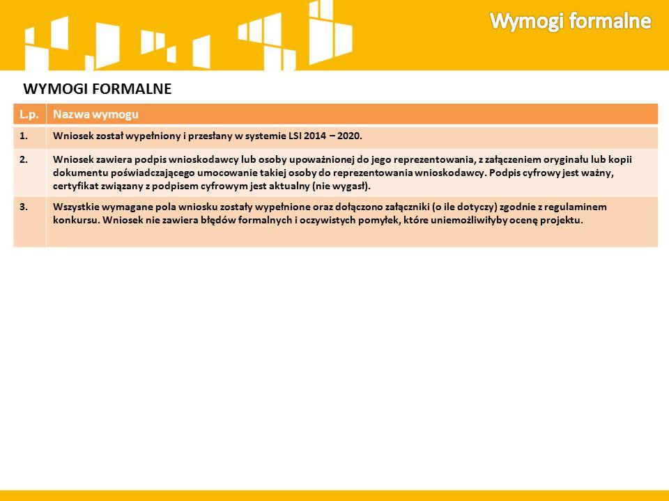 WYMOGI FORMALNE L.p.Nazwa wymogu 1.Wniosek został wypełniony i przesłany w systemie LSI 2014 – 2020. 2.Wniosek zawiera podpis wnioskodawcy lub osoby u