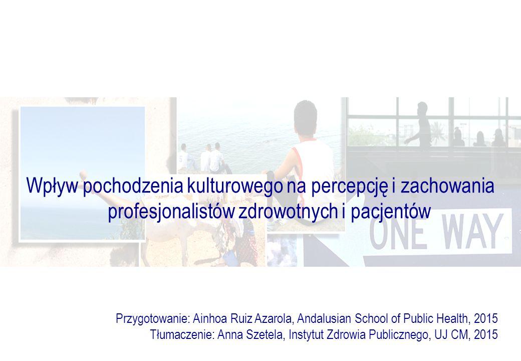Wpływ pochodzenia kulturowego na percepcję i zachowania profesjonalistów zdrowotnych i pacjentów Przygotowanie: Ainhoa Ruiz Azarola, Andalusian School of Public Health, 2015 Tłumaczenie: Anna Szetela, Instytut Zdrowia Publicznego, UJ CM, 2015
