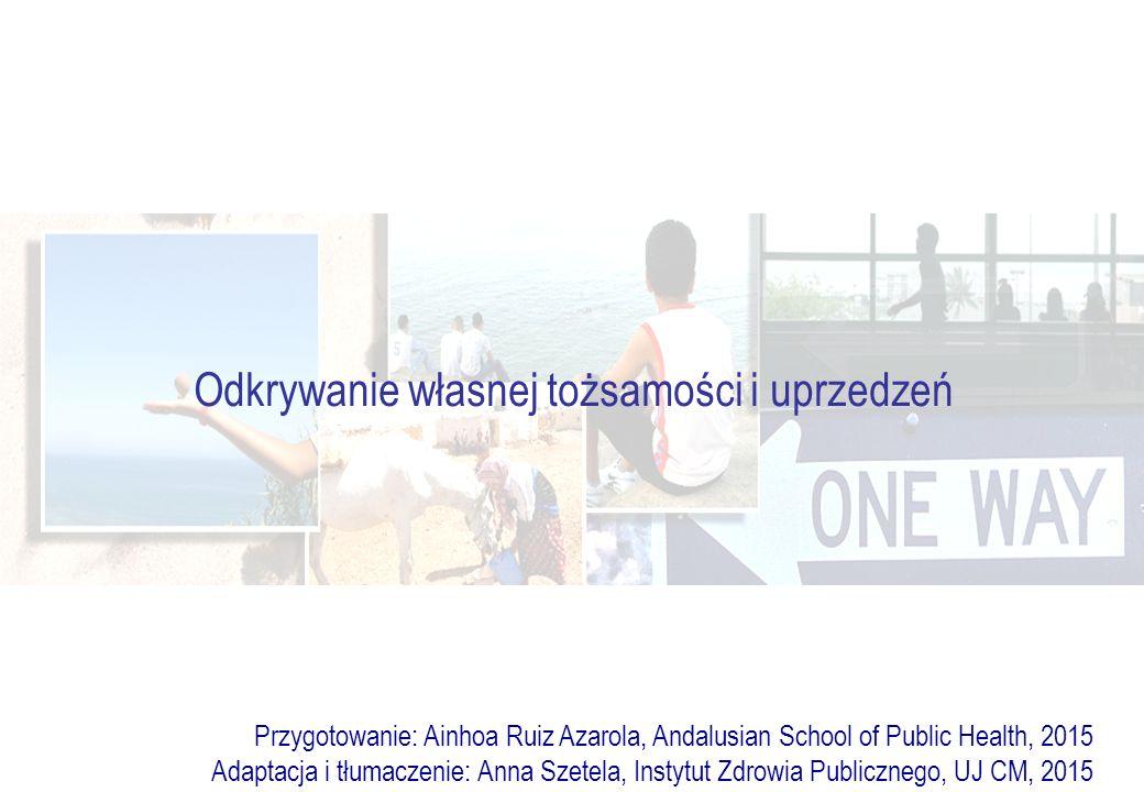 Odkrywanie własnej tożsamości i uprzedzeń Przygotowanie: Ainhoa Ruiz Azarola, Andalusian School of Public Health, 2015 Adaptacja i tłumaczenie: Anna Szetela, Instytut Zdrowia Publicznego, UJ CM, 2015