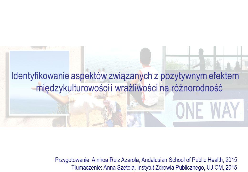 Identyfikowanie aspektów związanych z pozytywnym efektem międzykulturowości i wrażliwości na różnorodność Przygotowanie: Ainhoa Ruiz Azarola, Andalusian School of Public Health, 2015 Tłumaczenie: Anna Szetela, Instytut Zdrowia Publicznego, UJ CM, 2015