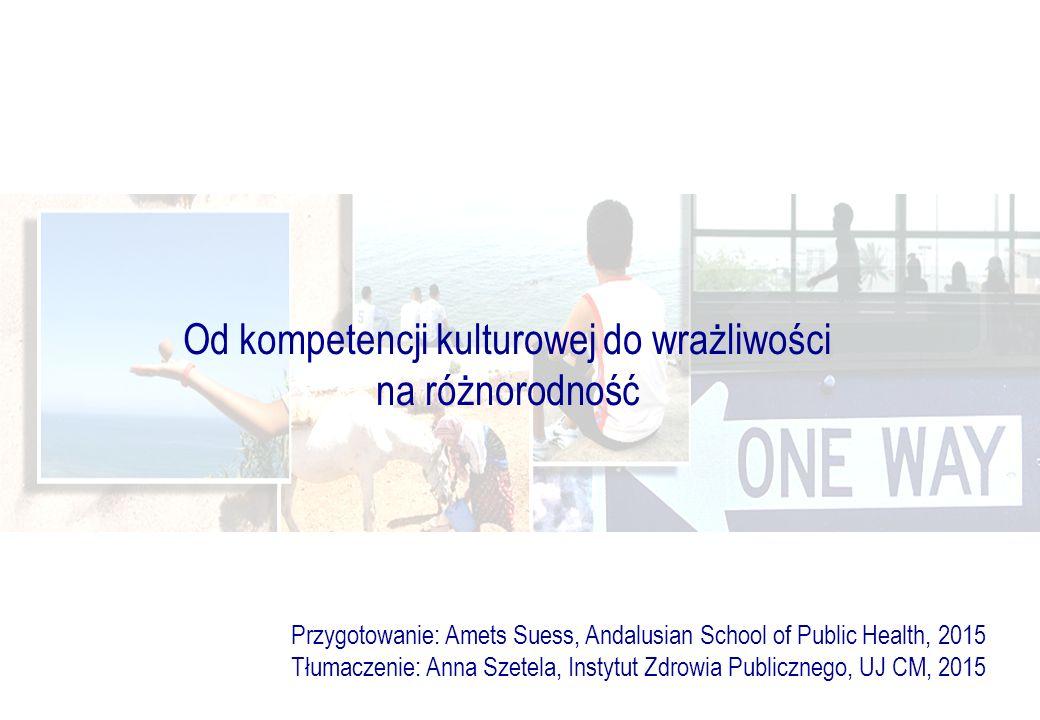 Od kompetencji kulturowej do wrażliwości na różnorodność Przygotowanie: Amets Suess, Andalusian School of Public Health, 2015 Tłumaczenie: Anna Szetela, Instytut Zdrowia Publicznego, UJ CM, 2015
