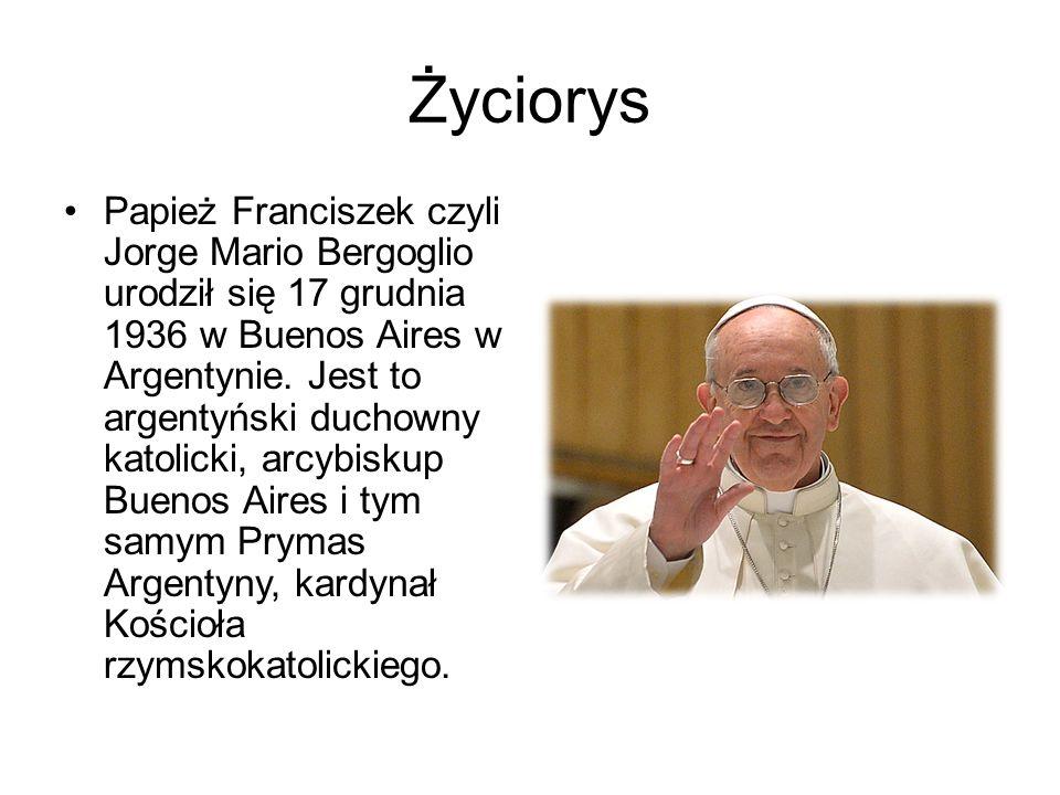 Życiorys Papież Franciszek czyli Jorge Mario Bergoglio urodził się 17 grudnia 1936 w Buenos Aires w Argentynie. Jest to argentyński duchowny katolicki