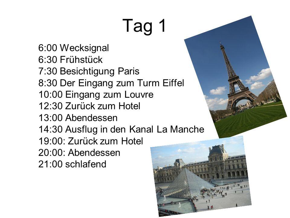 Tag 1 6:00 Wecksignal 6:30 Frühstück 7:30 Besichtigung Paris 8:30 Der Eingang zum Turm Eiffel 10:00 Eingang zum Louvre 12:30 Zurück zum Hotel 13:00 Abendessen 14:30 Ausflug in den Kanal La Manche 19:00: Zurück zum Hotel 20:00: Abendessen 21:00 schlafend