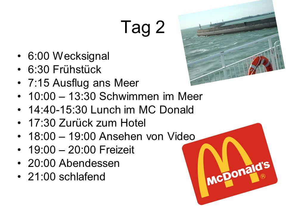 Tag 2 6:00 Wecksignal 6:30 Frühstück 7:15 Ausflug ans Meer 10:00 – 13:30 Schwimmen im Meer 14:40-15:30 Lunch im MC Donald 17:30 Zurück zum Hotel 18:00 – 19:00 Ansehen von Video 19:00 – 20:00 Freizeit 20:00 Abendessen 21:00 schlafend