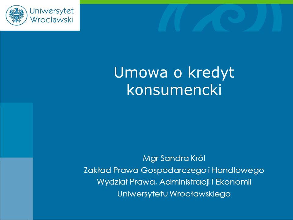 Mgr Sandra Król Zakład Prawa Gospodarczego i Handlowego Wydział Prawa, Administracji i Ekonomii Uniwersytetu Wrocławskiego Umowa o kredyt konsumencki