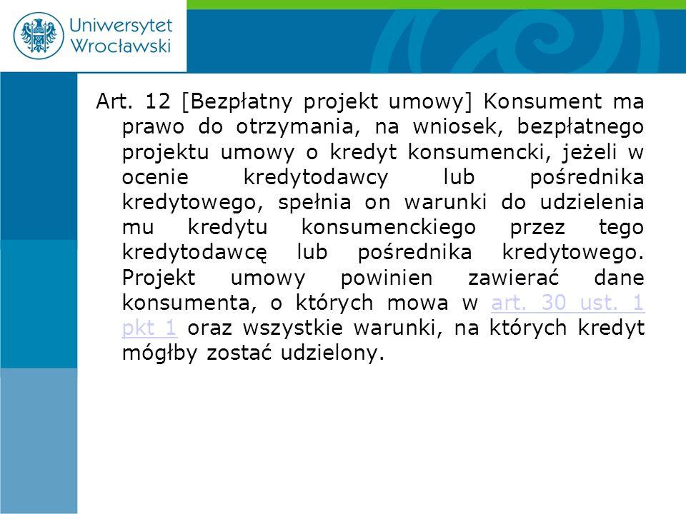 Art. 12 [Bezpłatny projekt umowy] Konsument ma prawo do otrzymania, na wniosek, bezpłatnego projektu umowy o kredyt konsumencki, jeżeli w ocenie kredy