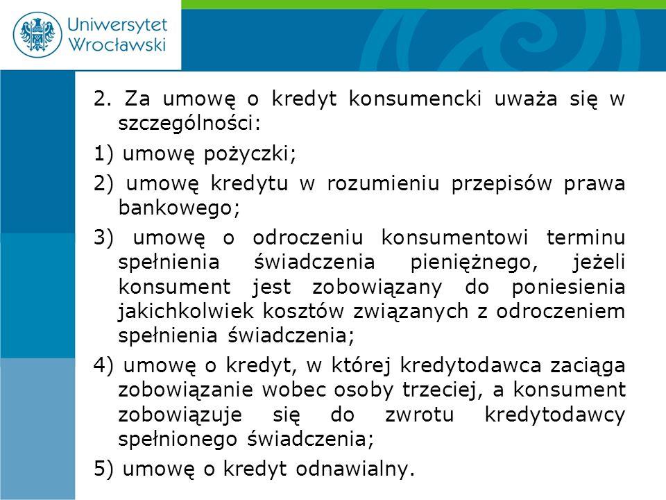 2. Za umowę o kredyt konsumencki uważa się w szczególności: 1) umowę pożyczki; 2) umowę kredytu w rozumieniu przepisów prawa bankowego; 3) umowę o odr