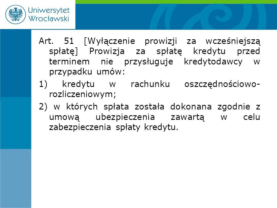 Art. 51 [Wyłączenie prowizji za wcześniejszą spłatę] Prowizja za spłatę kredytu przed terminem nie przysługuje kredytodawcy w przypadku umów: 1) kredy