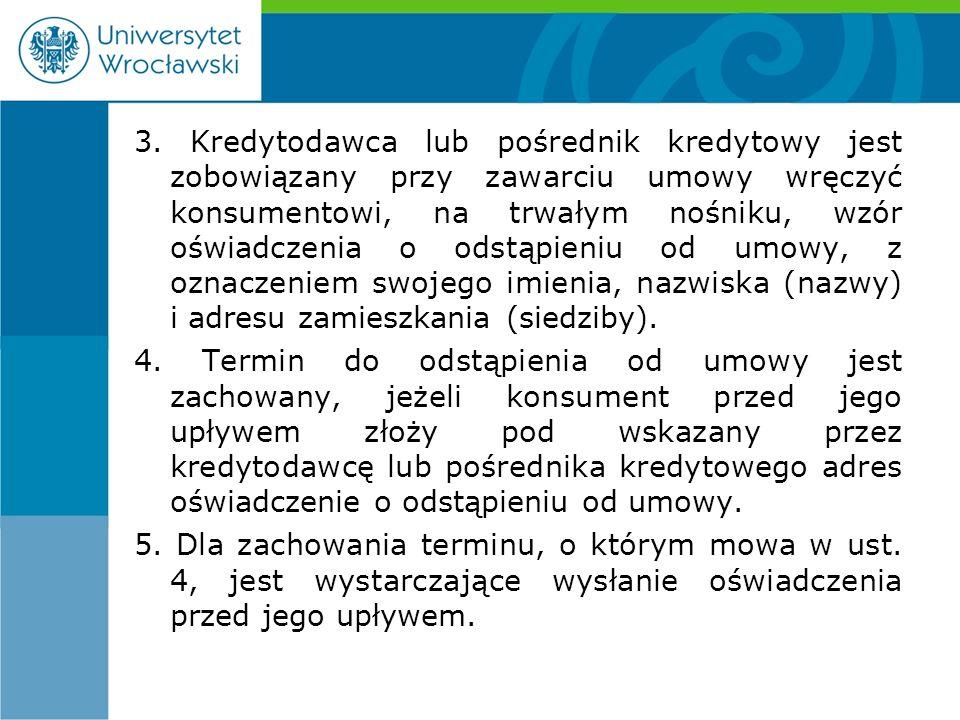 3. Kredytodawca lub pośrednik kredytowy jest zobowiązany przy zawarciu umowy wręczyć konsumentowi, na trwałym nośniku, wzór oświadczenia o odstąpieniu