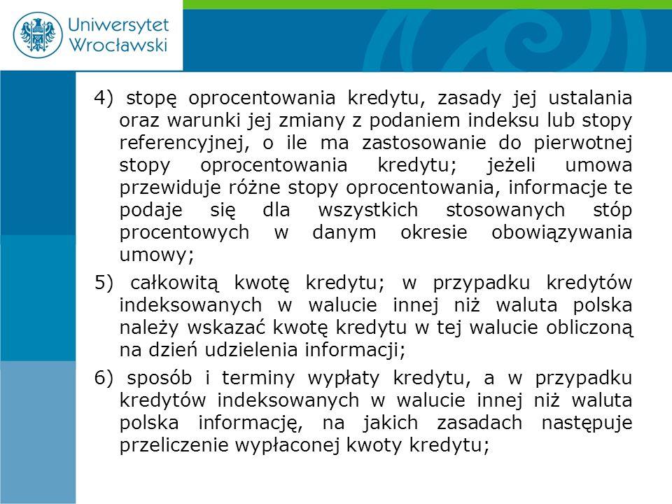 4) stopę oprocentowania kredytu, zasady jej ustalania oraz warunki jej zmiany z podaniem indeksu lub stopy referencyjnej, o ile ma zastosowanie do pierwotnej stopy oprocentowania kredytu; jeżeli umowa przewiduje różne stopy oprocentowania, informacje te podaje się dla wszystkich stosowanych stóp procentowych w danym okresie obowiązywania umowy; 5) całkowitą kwotę kredytu; w przypadku kredytów indeksowanych w walucie innej niż waluta polska należy wskazać kwotę kredytu w tej walucie obliczoną na dzień udzielenia informacji; 6) sposób i terminy wypłaty kredytu, a w przypadku kredytów indeksowanych w walucie innej niż waluta polska informację, na jakich zasadach następuje przeliczenie wypłaconej kwoty kredytu;