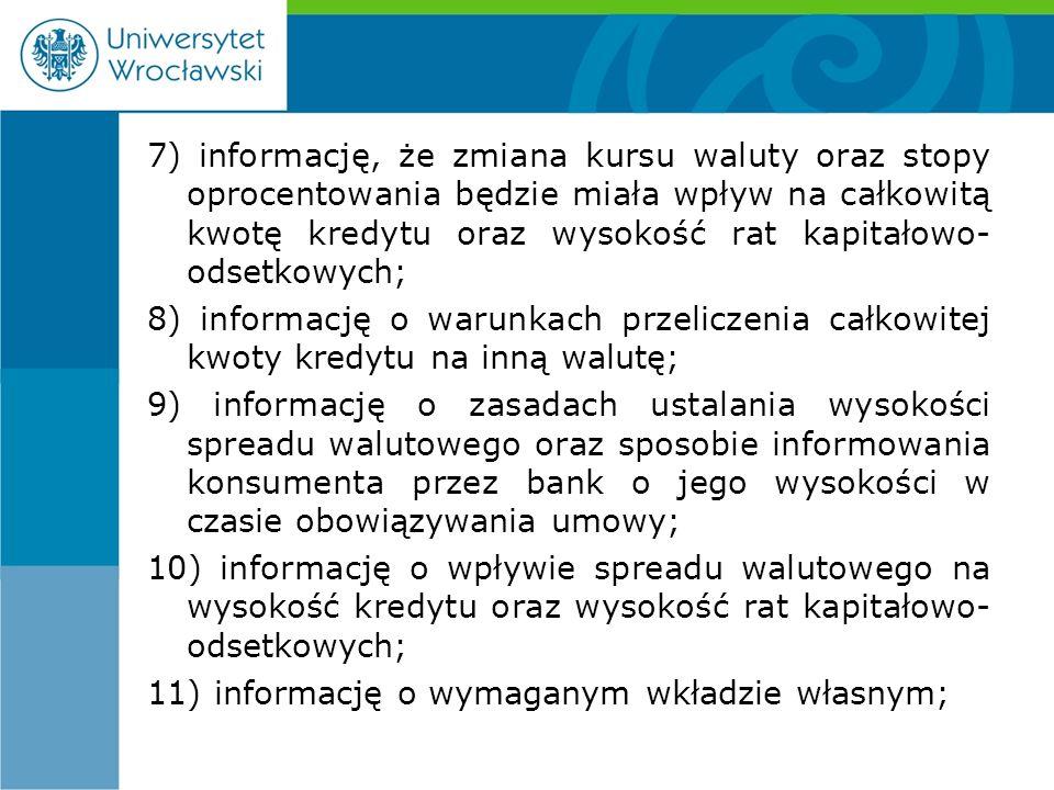 7) informację, że zmiana kursu waluty oraz stopy oprocentowania będzie miała wpływ na całkowitą kwotę kredytu oraz wysokość rat kapitałowo- odsetkowych; 8) informację o warunkach przeliczenia całkowitej kwoty kredytu na inną walutę; 9) informację o zasadach ustalania wysokości spreadu walutowego oraz sposobie informowania konsumenta przez bank o jego wysokości w czasie obowiązywania umowy; 10) informację o wpływie spreadu walutowego na wysokość kredytu oraz wysokość rat kapitałowo- odsetkowych; 11) informację o wymaganym wkładzie własnym;
