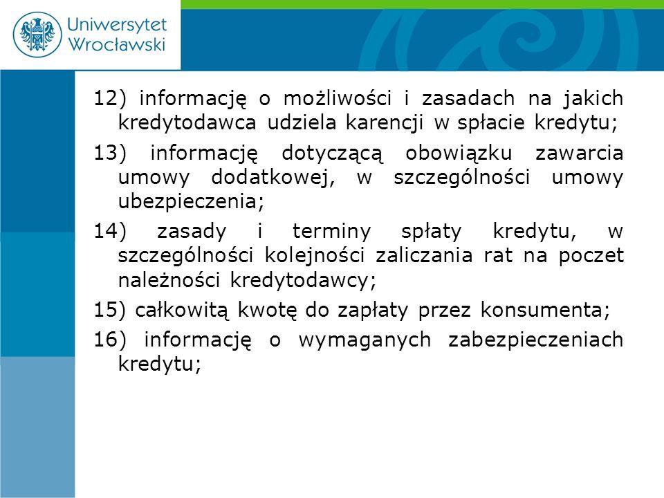 12) informację o możliwości i zasadach na jakich kredytodawca udziela karencji w spłacie kredytu; 13) informację dotyczącą obowiązku zawarcia umowy dodatkowej, w szczególności umowy ubezpieczenia; 14) zasady i terminy spłaty kredytu, w szczególności kolejności zaliczania rat na poczet należności kredytodawcy; 15) całkowitą kwotę do zapłaty przez konsumenta; 16) informację o wymaganych zabezpieczeniach kredytu;