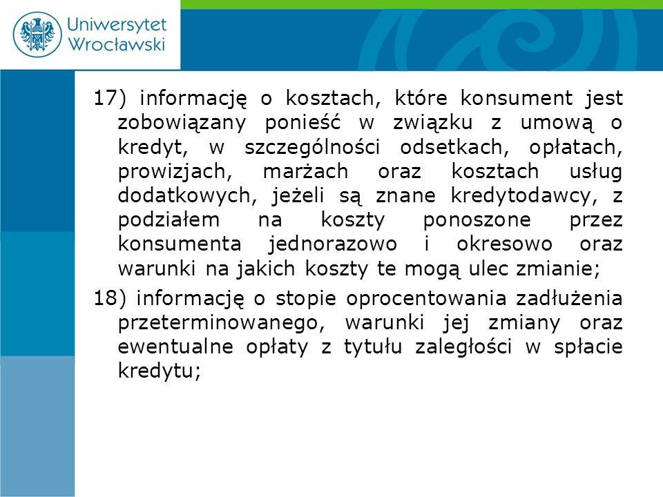 17) informację o kosztach, które konsument jest zobowiązany ponieść w związku z umową o kredyt, w szczególności odsetkach, opłatach, prowizjach, marżach oraz kosztach usług dodatkowych, jeżeli są znane kredytodawcy, z podziałem na koszty ponoszone przez konsumenta jednorazowo i okresowo oraz warunki na jakich koszty te mogą ulec zmianie; 18) informację o stopie oprocentowania zadłużenia przeterminowanego, warunki jej zmiany oraz ewentualne opłaty z tytułu zaległości w spłacie kredytu;