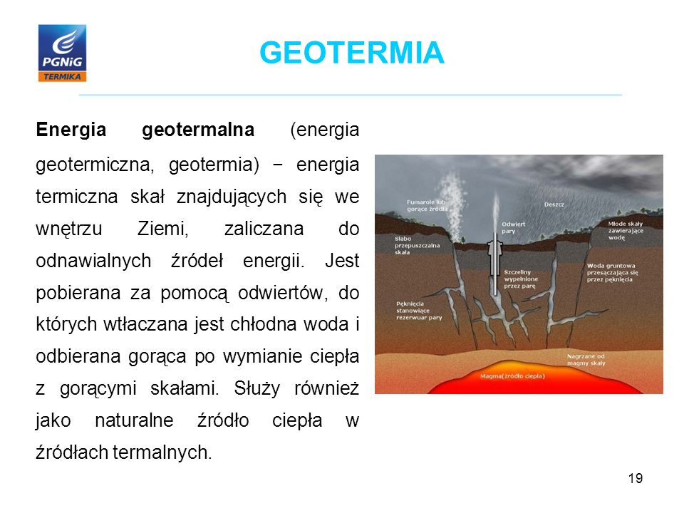 19 GEOTERMIA Energia geotermalna (energia geotermiczna, geotermia) − energia termiczna skał znajdujących się we wnętrzu Ziemi, zaliczana do odnawialnych źródeł energii.
