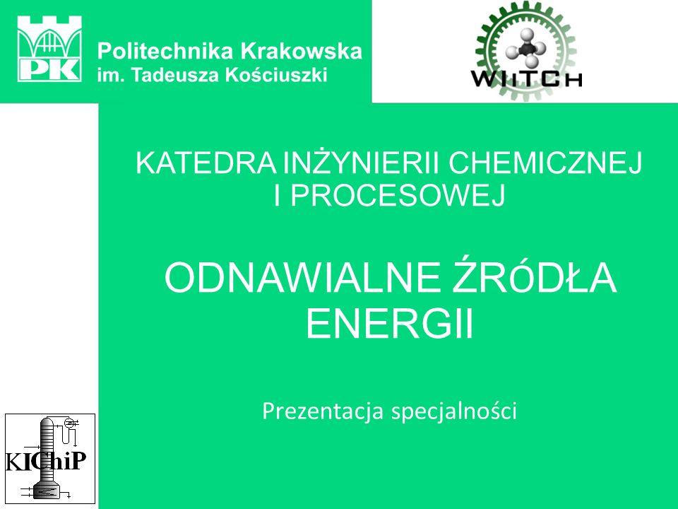 KATEDRA INŻYNIERII CHEMICZNEJ I PROCESOWEJ ODNAWIALNE ŹR Ó DŁA ENERGII Prezentacja specjalności KIKI