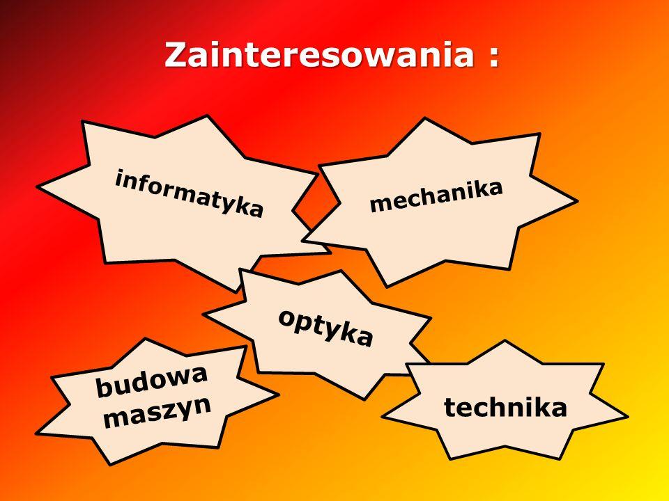 Zainteresowania : informatyka mechanika optyka budowa maszyn technika
