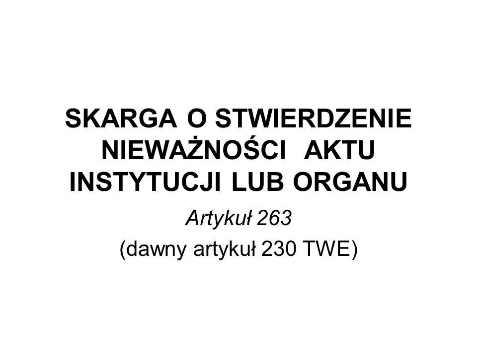 SKARGA O STWIERDZENIE NIEWAŻNOŚCI AKTU INSTYTUCJI LUB ORGANU Artykuł 263 (dawny artykuł 230 TWE)
