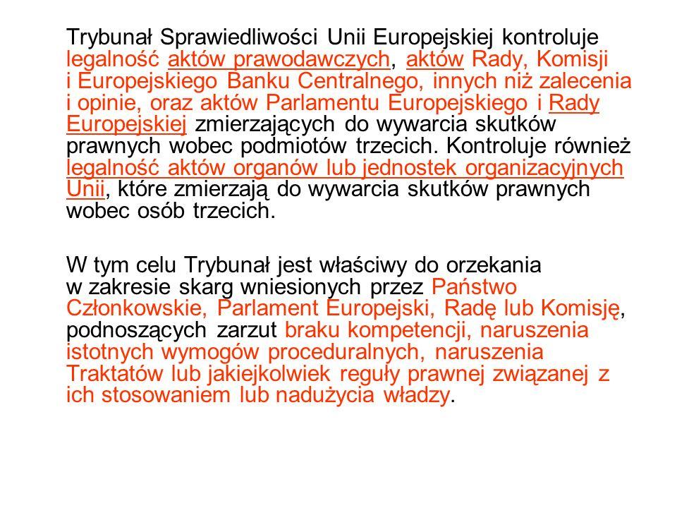 Trybunał Sprawiedliwości Unii Europejskiej kontroluje legalność aktów prawodawczych, aktów Rady, Komisji i Europejskiego Banku Centralnego, innych niż zalecenia i opinie, oraz aktów Parlamentu Europejskiego i Rady Europejskiej zmierzających do wywarcia skutków prawnych wobec podmiotów trzecich.