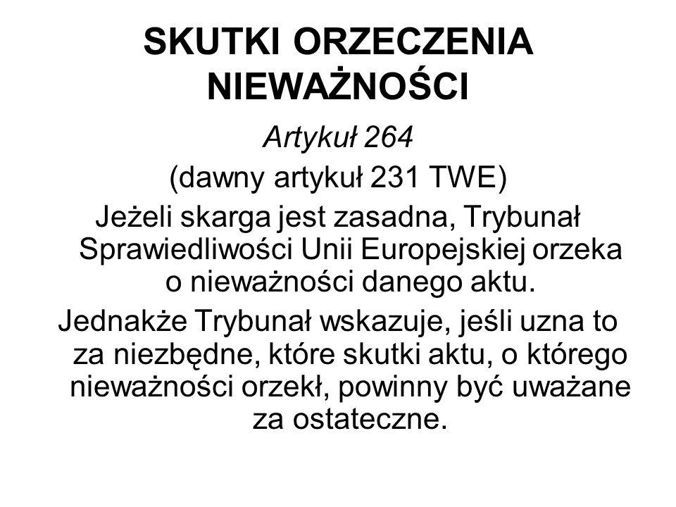SKUTKI ORZECZENIA NIEWAŻNOŚCI Artykuł 264 (dawny artykuł 231 TWE) Jeżeli skarga jest zasadna, Trybunał Sprawiedliwości Unii Europejskiej orzeka o nieważności danego aktu.