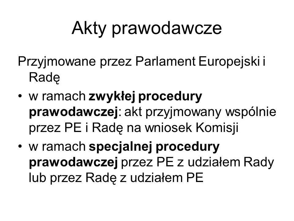 Akty prawodawcze Przyjmowane przez Parlament Europejski i Radę w ramach zwykłej procedury prawodawczej: akt przyjmowany wspólnie przez PE i Radę na wniosek Komisji w ramach specjalnej procedury prawodawczej przez PE z udziałem Rady lub przez Radę z udziałem PE