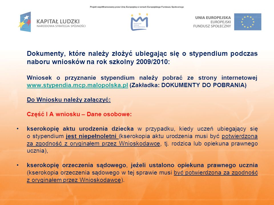 Dokumenty, które należy złożyć ubiegając się o stypendium podczas naboru wniosków na rok szkolny 2009/2010: Wniosek o przyznanie stypendium należy pobrać ze strony internetowej www.stypendia.mcp.malopolska.pl (Zakładka: DOKUMENTY DO POBRANIA) www.stypendia.mcp.malopolska.pl Do Wniosku należy załączyć: Część I A wniosku – Dane osobowe: kserokopię aktu urodzenia dziecka w przypadku, kiedy uczeń ubiegający się o stypendium jest niepełnoletni (kserokopia aktu urodzenia musi być potwierdzona za zgodność z oryginałem przez Wnioskodawcę, tj.