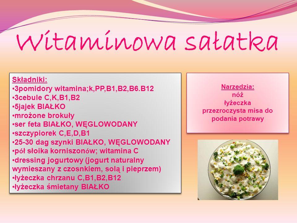 Witaminowa sałatka Składniki: 3pomidory witamina;k,PP,B1,B2,B6.B12 3cebule C,K,B1,B2 5jajek BIAŁKO mrożone brokuły ser feta BIAŁKO, WĘGLOWODANY szczypiorek C,E,D,B1 25-30 dag szynki BIAŁKO, WĘGLOWODANY p ó ł słoika korniszon ó w; witamina C dressing jogurtowy (jogurt naturalny wymieszany z czosnkiem, solą i pieprzem) łyżeczka chrzanu C,B1,B2,B12 łyżeczka śmietany BIAŁKO Składniki: 3pomidory witamina;k,PP,B1,B2,B6.B12 3cebule C,K,B1,B2 5jajek BIAŁKO mrożone brokuły ser feta BIAŁKO, WĘGLOWODANY szczypiorek C,E,D,B1 25-30 dag szynki BIAŁKO, WĘGLOWODANY p ó ł słoika korniszon ó w; witamina C dressing jogurtowy (jogurt naturalny wymieszany z czosnkiem, solą i pieprzem) łyżeczka chrzanu C,B1,B2,B12 łyżeczka śmietany BIAŁKO Narzędzia: nóż łyżeczka przezroczysta misa do podania potrawy Narzędzia: nóż łyżeczka przezroczysta misa do podania potrawy