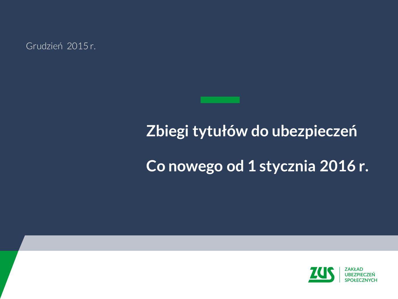 Grudzień 2015 r. Zbiegi tytułów do ubezpieczeń Co nowego od 1 stycznia 2016 r.