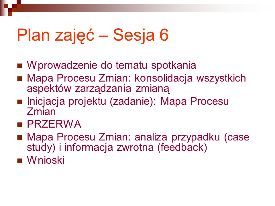 Plan zajęć – Sesja 6 Wprowadzenie do tematu spotkania Mapa Procesu Zmian: konsolidacja wszystkich aspektów zarządzania zmianą Inicjacja projektu (zada