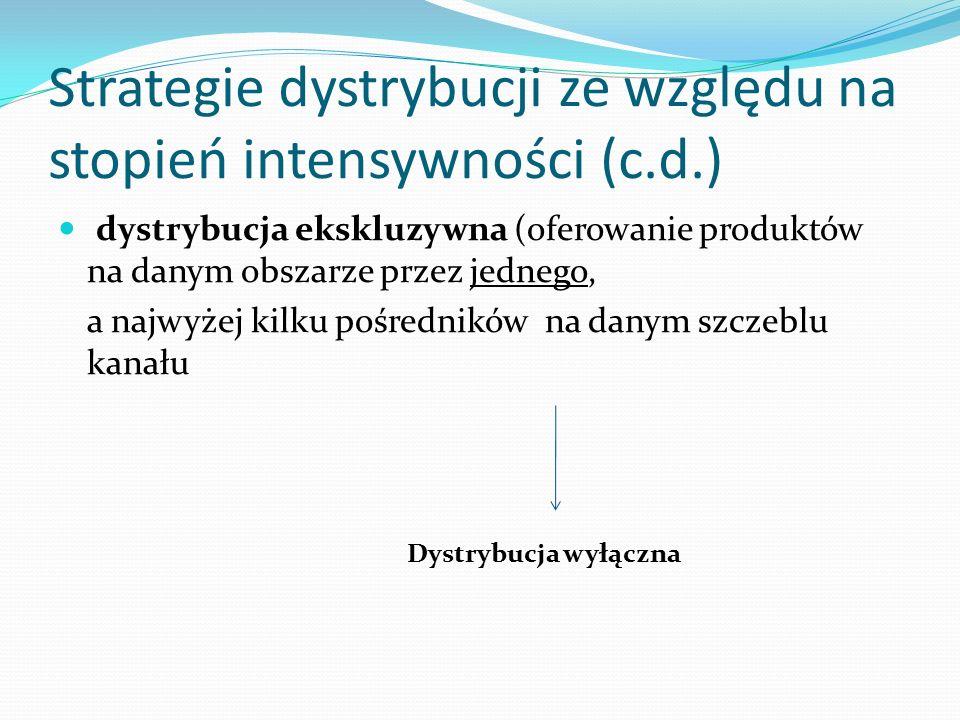 Strategie dystrybucji ze względu na stopień intensywności (c.d.) dystrybucja ekskluzywna (oferowanie produktów na danym obszarze przez jednego, a najw