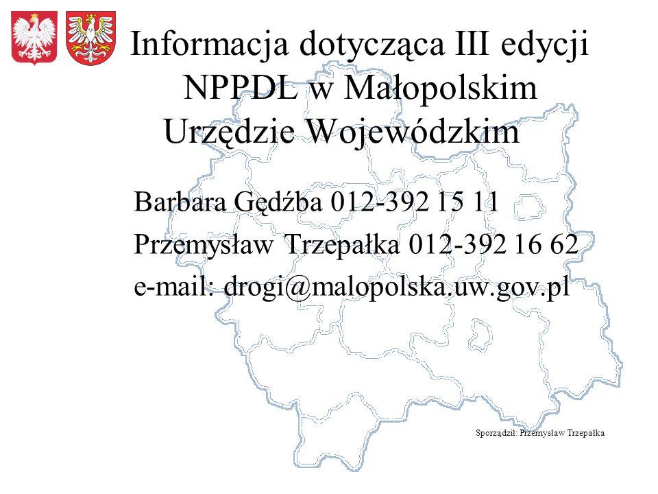 Informacja dotycząca III edycji NPPDL w Małopolskim Urzędzie Wojewódzkim Barbara Gędźba 012-392 15 11 Przemysław Trzepałka 012-392 16 62 e-mail: drogi@malopolska.uw.gov.pl Sporządził: Przemysław Trzepałka