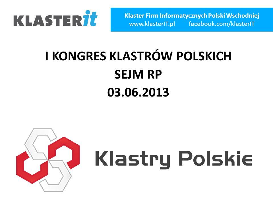 I KONGRES KLASTRÓW POLSKICH SEJM RP 03.06.2013 Klaster Firm Informatycznych Polski Wschodniej www.klasterIT.pl facebook.com/klasterIT