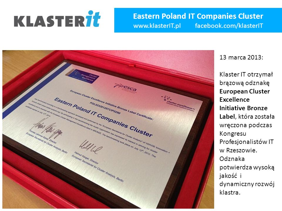 Eastern Poland IT Companies Cluster www.klasterIT.pl facebook.com/klasterIT 13 marca 2013: Klaster IT otrzymał brązową odznakę European Cluster Excell