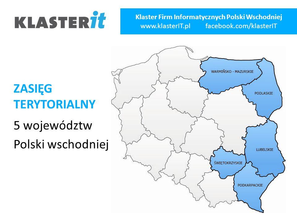 ZASIĘG TERYTORIALNY 5 województw Polski wschodniej Klaster Firm Informatycznych Polski Wschodniej www.klasterIT.pl facebook.com/klasterIT