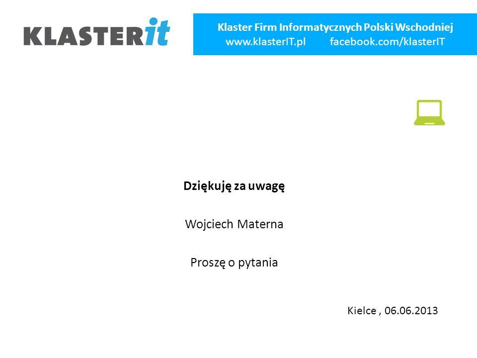 Dziękuję za uwagę Wojciech Materna Proszę o pytania Klaster Firm Informatycznych Polski Wschodniej www.klasterIT.pl facebook.com/klasterIT Kielce, 06.06.2013