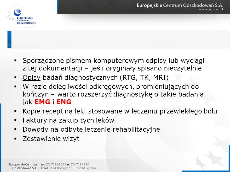  Sporządzone pismem komputerowym odpisy lub wyciągi z tej dokumentacji – jeśli oryginały spisano nieczytelnie  Opisy badań diagnostycznych (RTG, TK, MRI)  W razie dolegliwości odkręgowych, promieniujących do kończyn – warto rozszerzyć diagnostykę o takie badania jak EMG i ENG  Kopie recept na leki stosowane w leczeniu przewlekłego bólu  Faktury na zakup tych leków  Dowody na odbyte leczenie rehabilitacyjne  Zestawienie wizyt