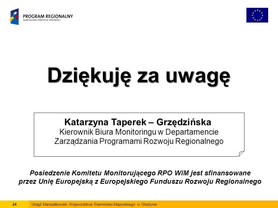 24Urząd Marszałkowski Województwa Warmińsko-Mazurskiego w Olsztynie Dziękuję za uwagę Katarzyna Taperek – Grzędzińska Kierownik Biura Monitoringu w Departamencie Zarządzania Programami Rozwoju Regionalnego Posiedzenie Komitetu Monitorującego RPO WiM jest sfinansowane przez Unię Europejską z Europejskiego Funduszu Rozwoju Regionalnego