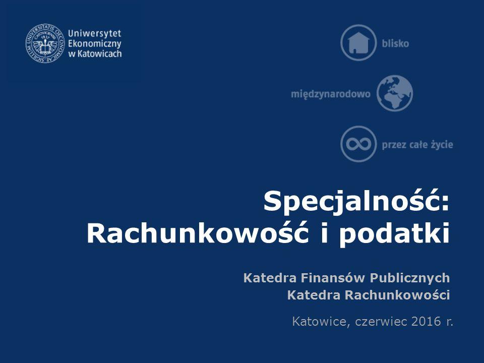 Specjalność: Rachunkowość i podatki Katedra Finansów Publicznych Katedra Rachunkowości Katowice, czerwiec 2016 r.